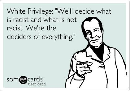 white privilege - we will decide what is racist